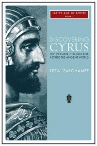 Discovering Cyrus: The Persian Conqueror Astride the Ancient World (Iran's Age of Empire) - Reza Zarghamee