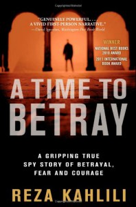 A Time to Betray: The Astonishing Double Life of a CIA Agent Inside the Revolutionary Guards of Iran - Reza Kahlili