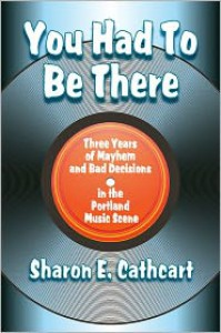 You Had to Be There: Three Years of Mayhem and Bad Decisions in the Portland Music Scene - Sharon E. Cathcart