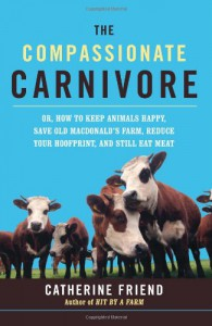 Compassionate Carnivore: Or, How to Keep Animals Happy, Save Old Macdonald's Farm, Reduce Your Hoofprint, and Still Eat Meat - Catherine Friend