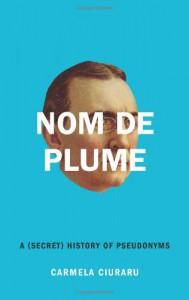 Nom de Plume: A (Secret) History of Pseudonyms - Carmela Ciuraru