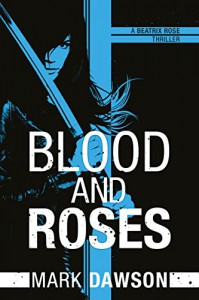 Blood and Roses (A Beatrix Rose Thriller Book 3) - Mark Dawson