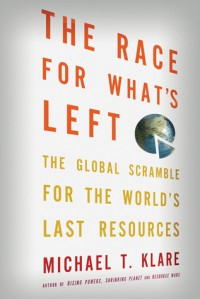 The Race for What's Left: The Global Scramble for the World's Last Resources - Michael T. Klare