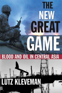 The New Great Game: Blood and Oil in Central Asia - Lutz Kleveman