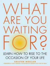 What Are You Waiting For?: Learn How to Rise to the Occasion of Your Life - Kristen Moeller, Jack Canfield