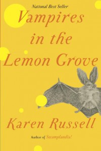 Vampires in the Lemon Grove: Stories - Karen Russell