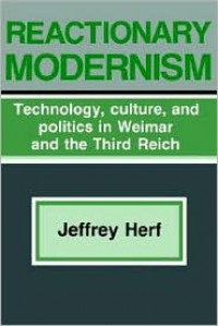 Reactionary Modernism: Technology, Culture, and Politics in Weimar and the Third Reich - Jeffrey Herf