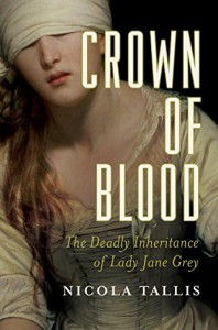 Crown of Blood: The Deadly Inheritance of Lady Jane Grey - Nicola Tallis