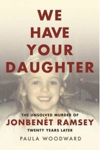We Have Your Daughter: The Unsolved Murder of JonBenét Ramsey Twenty Years Later - Paula J. Woodward