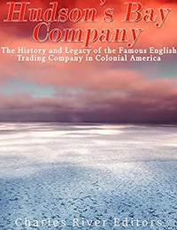 The Hudson's Bay Company: The History and Legacy of the Famous English Trading Company in Colonial America - Charles River Editors