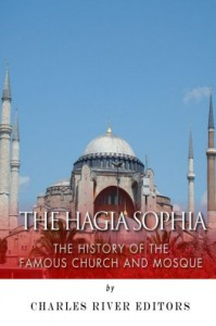 The Hagia Sophia: The History of the Famous Church and Mosque - Charles River Editors