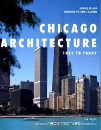 Chicago Architecture: 1885 to Today - The Chicago Architecture Foundation, Edward Keegan