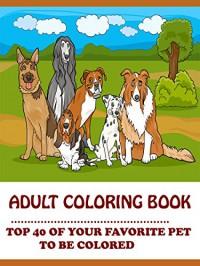ADAMS ADULT COLORING BOOK: TOP 40 OF YOUR FAVORITE PET TO BE COLORED VOLUME 1 (ADAMS ADULT COLORING BOOK TOP 40 OF YOUR FAVORITE PET TO BE COLORED) - ADULT COLORING BOOK