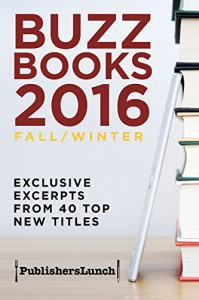 Buzz Books 2016: Fall/Winter: Exclusive Excerpts from 40 Top New Titles - Publishers Lunch