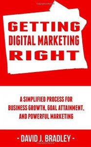 Getting Digital Marketing Right: A Simplified Process For Business Growth, Goal Attainment, and Powerful Marketing - David J. Bradley