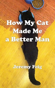 How My Cat Made Me a Better Man - Jeremy Feig