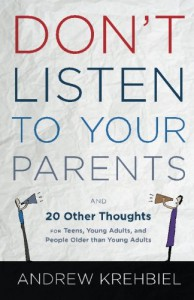 Don't Listen to Your Parents: And 20 Other Thoughts for Teens, Young Adults, and People Older Than Young Adults - Andrew Krehbiel