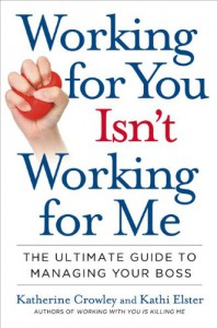 Working for You Isn't Working for Me: The Ultimate Guide to Managing Your Boss - Katherine Crowley, Kathi Elster