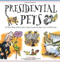 Presidential Pets: The Weird, Wacky, Little, Big, Scary, Strange Animals That Have Lived In The White House - Julia Moberg, Jeff Albrecht