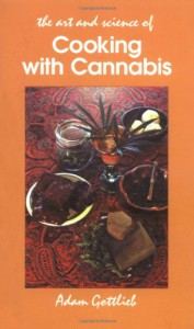 Cooking with Cannabis: The Most Effective Methods of Preparing Food and Drink with Marijuana, Hashish, and Hash Oil - Adam Gottlieb