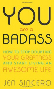You Are a Badass: How to Stop Doubting Your Greatness and Start Living an Awesome Life - Jen Sincero