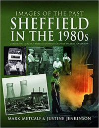 Sheffield in the 1980s: Featuring Images of Sheffield Photographer, Martin Jenkinson (Images of the Past)  - Mark Metcalf, Justine Jenkinson
