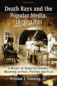 Death Rays and the Popular Media, 1876-1939: A Study of Directed Energy Weapons in Fact, Fiction and Film - William J. Fanning Jr.