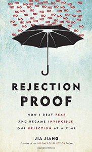 Rejection Proof: How I Beat Fear and Became Invincible Through 100 Days of Rejection - Jia Jiang