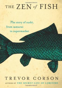 The Zen of Fish: The Story of Sushi, from Samurai to Supermarket - Trevor Corson