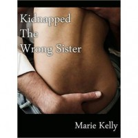 Kidnapped the Wrong Sister - Marie Kelly