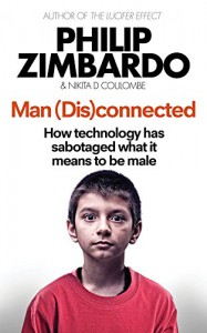Man (Dis)Connected: How Technology Has Sabotaged What it Means to be Male, and What Can be Done - Nikita D. Coulombe, Philip G. Zimbardo