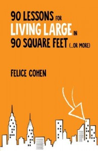 90 Lessons for Living Large in 90 Square Feet (...or more) - Felice Cohen