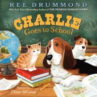 Charlie Goes to School - Ree Drummond, Diane de Groat
