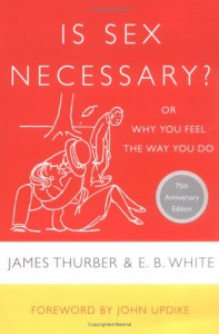 Is Sex Necessary?, or Why You Feel the Way You Do - James Thurber, E.B. White, John Updike