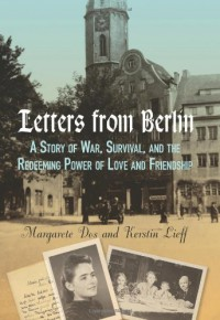 Letters From Berlin: A Story of War, Survival, and the Redeeming Power of Love and Friendship - Kerstin Lieff, Margarete Dos