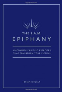 The 3 A.M. Epiphany: Uncommon Writing Exercises that Transform Your Fiction - Brian Kiteley