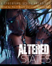 Altered States: a cyberpunk sci-fi anthology - CJ Cherryh, Jorge Salgado-Reyes, John Shirley, Roy C. Booth, Paul Levinson, William F. Wu, Malon Edwards, Cynthia Ward, Terry Faust
