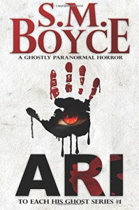 Ari: To Each His Ghost #1: A Ghostly Paranormal Horror Novel (Volume 1) - S. M. Boyce