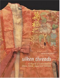 Silken Threads: A History of Embroidery in China, Korea, Japan, and Vietnam - Young Yang Chung