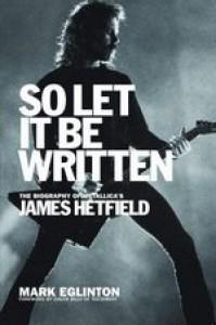 So Let It Be Written: The Biography of Metallica's James Hetfield  - Mark Eglinton