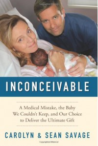 Inconceivable: A Medical Mistake, the Baby We Couldn't Keep, and Our Choice to Deliver the Ultimate Gift - Carolyn Savage;Sean Savage