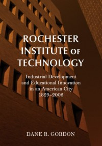 Rochester Institute of Technology: Industrial Development and Educational Innovation in an American City, 1829-2006 - Dane R. Gordon
