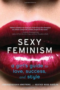 Sexy Feminism: A Girl's Guide to Love, Success, and Style - Jennifer Keishin Armstrong, Heather Wood Rudulph