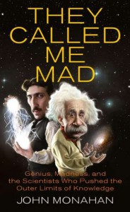 They Called Me Mad: Genius, Madness, and the Scientists Who Pushed the Outer Limits of Knowledge - John Monahan