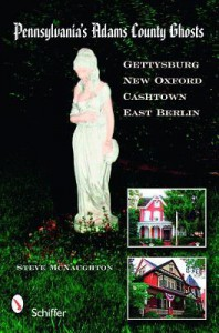 Pennsylvania's Adams County Ghosts: Gettysburg, New Oxford, Cashtown, and East Berlin - Steve McNaughton