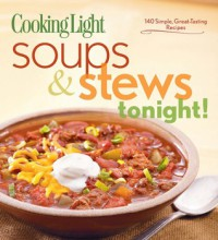 Cooking Light Soups & Stews Tonight!: 140 Simple, Great-Tasting Recipes - Cooking Light Magazine