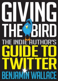 Giving The Bird: The Indie Author's Guide to Twitter - Benjamin  Wallace