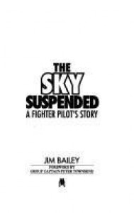 The Sky Suspended: A Fighter Pilot's Story - Jim Bailey