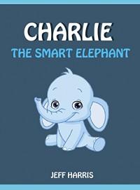 Books For Kids : Charlie The Smart Elephant (Bedtime Stories for Kids Ages 2 - 10) (Books for kids, Children's Books, Kids Books, puppy story, Bedtime ... Books for Kids age 2-10, Beginner Readers) - Jeff Harris