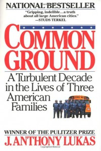 Common Ground: A Turbulent Decade in the Lives of Three American Families - J. Anthony Lukas